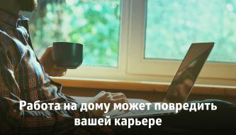 Работа на дому может повредить вашей карьере