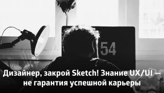 Дизайнер, закрой Sketch! Знание UX/UI — не гарантия успешной карьеры